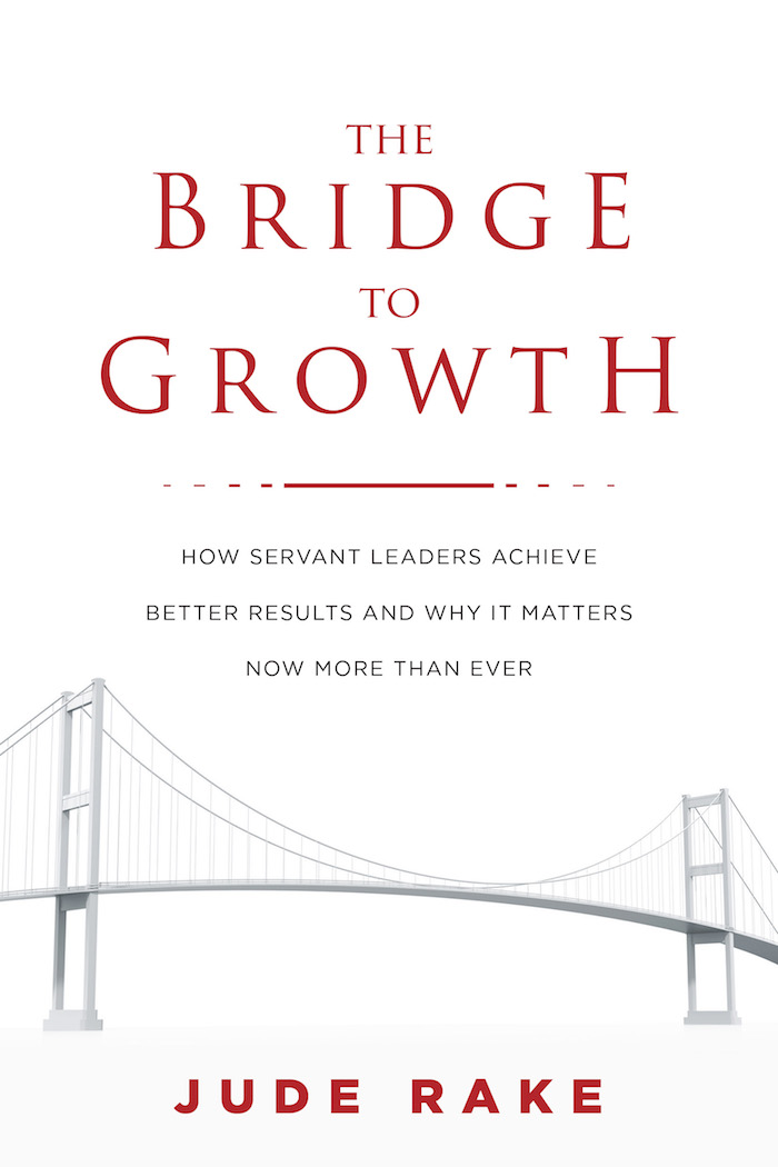 the bridge to growth how servant leaders achieve better results and why it matters now more than ever